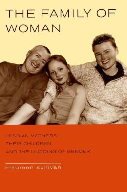 The Family of Woman: Lesbian Mothers, Their Children, and the Undoing of Gender