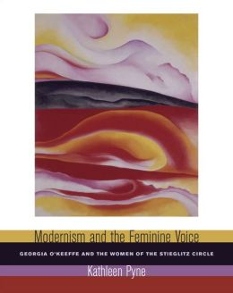 Modernism and the Feminine Voice: O'Keeffe and the Women of the Stieglitz Circle