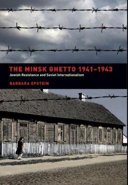 The Minsk Ghetto 1941-1943: Jewish Resistance and Soviet Internationalism