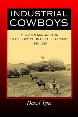 Industrial Cowboys: Miller & Lux and the Transformation of the Far West, 1850-1920