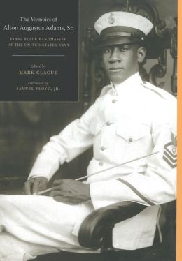 The Memoirs of Alton Augustus Adams, Sr.: First Black Bandmaster of the United States Navy