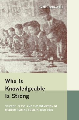 Who Is Knowledgeable Is Strong: Science, Class, and the Formation of Modern Iranian Society, 1900-1950