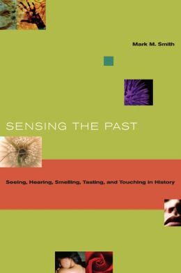 Sensing the Past: Seeing, Hearing, Smelling, Tasting, and Touching in History