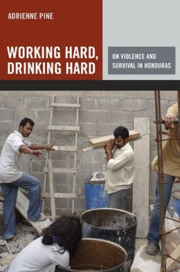 Working Hard, Drinking Hard: On Violence and Survival in Honduras
