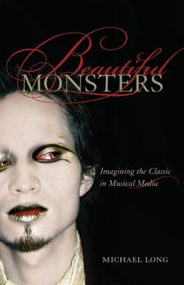 Beautiful Monsters: Imagining the Classic in Musical Media