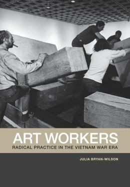 Art Workers: Radical Practice in the Vietnam War Era
