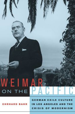 Weimar on the Pacific: German Exile Culture in Los Angeles and the Crisis of Modernism