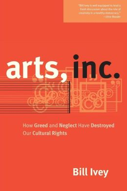 Arts, Inc.: How Greed and Neglect Have Destroyed Our Cultural Rights