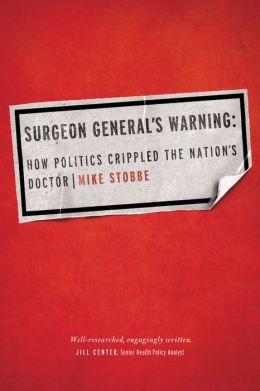 Surgeon General's Warning: How Politics Crippled the Nationn