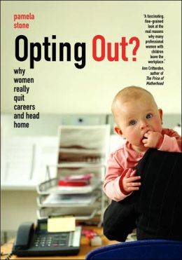 Opting Out? Why Women Really Quit Careers and Head Home