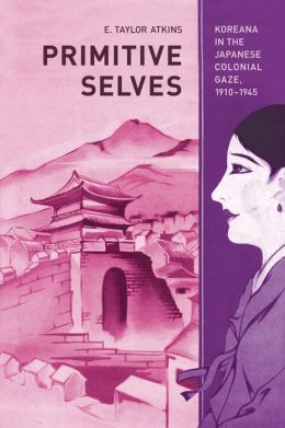 Primitive Selves: Koreana in the Japanese Colonial Gaze, 1910-1945