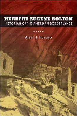 Herbert Eugene Bolton: Historian of the American Borderlands