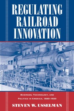 Regulating Railroad Innovation: Business, Technology, and Politics in America, 1840-1920