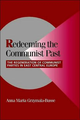 Redeeming the Communist Past: The Regeneration of Communist Parties in East Central Europe
