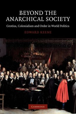 Beyond the Anarchical Society: Grotius, Colonialism and Order in World Politics