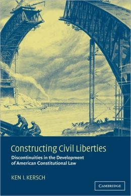 Constructing Civil Liberties: Discontinuities in the Development of American Constitutional Law