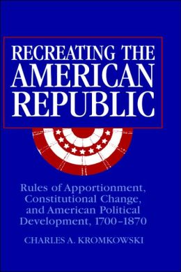 Recreating the American Republic: Rules of Apportionment, Constitutional Change, and American Political Development, 1700-1870