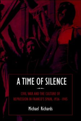 A Time of Silence: Civil War and the Culture of Repression in Franco's Spain, 1936-1945