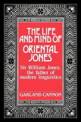 The Life and Mind of Oriental Jones: Sir William Jones, the Father of Modern Linguistics