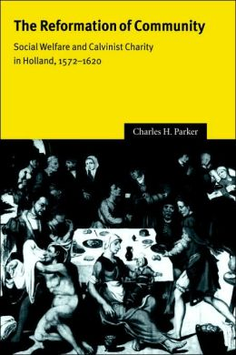 The Reformation of Community: Social Welfare and Calvinist Charity in Holland, 1572-1620