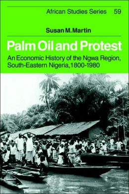Palm Oil and Protest: An Economic History of the Ngwa Region, South-Eastern Nigeria, 1800-1980