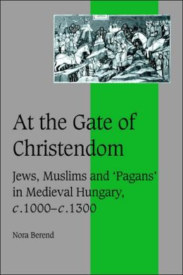 At the Gate of Christendom: Jews, Muslims and 'Pagans' in Medieval Hungary, c.1000 - c.1300