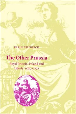 The Other Prussia: Royal Prussia, Poland and Liberty, 1569-1772