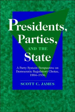 Presidents, Parties, and the State: A Party System Perspective on Democratic Regulatory Choice, 1884-1936