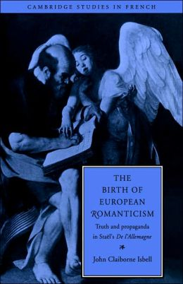 The Birth of European Romanticism: Truth and Propaganda in Stael's 'De l'Allemagne', 1810-1813