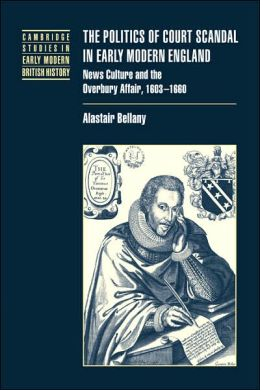 The Politics of Court Scandal in Early Modern England: News Culture and the Overbury Affair, 1603-1660