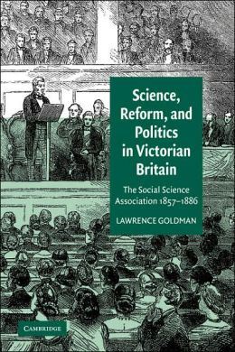 Science, Reform, and Politics in Victorian Britain: The Social Science Association 1857-1886