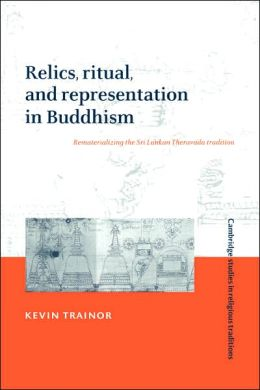 Relics, Ritual, and Representation in Buddhism: Rematerializing the Sri Lankan Theravada Tradition