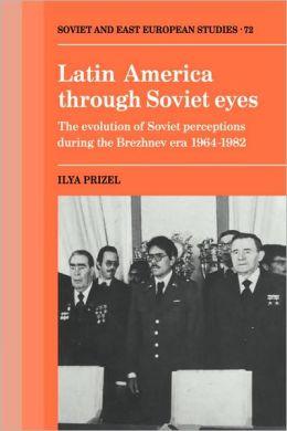 Latin America through Soviet Eyes: The Evolution of Soviet Perceptions during the Brezhnev Era, 1964-1982