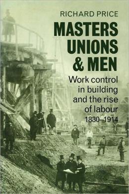 Masters, Unions and Men: Work Control in Building and the Rise of Labour, 1830-1914