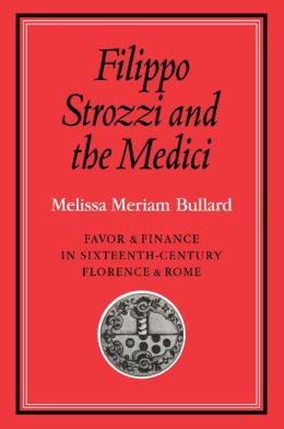 Filippo Strozzi and the Medici: Favor and Finance in Sixteenth-Century Florence and Rome