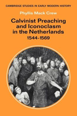 Calvinist Preaching and Iconoclasm in the Netherlands, 1544-1569