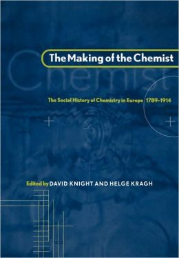 The Making of the Chemist: The Social History of Chemistry in Europe, 1789-1914