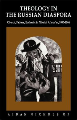 Theology in the Russian Diaspora: Church, Fathers, Eucharist in Nikolai Afanas'ev (1893-1966)