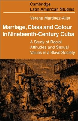 Marriage, Class and Colour in Nineteenth Century Cuba: A Study of Racial Attitudes and Sexual Values in a Slave Society