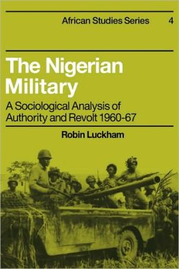 The Nigerian Military: A Sociological Analysis of Authority and Revolt, 1960-67