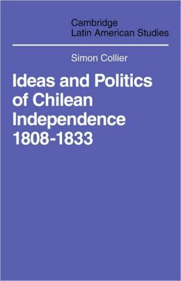 Ideas and Politics of Chilean Independence, 1808-1833