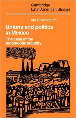 Unions and Politics in Mexico: The Case of the Automobile Industry