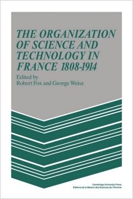 The Organization of Science and Technology in France, 1808-1914