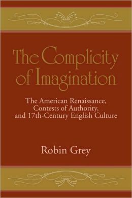 The Complicity of Imagination: The American Renaissance, Contests of Authority, and Seventeenth-Century English Culture
