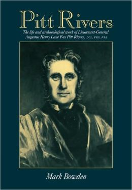 Pitt Rivers: The Life and Archaeological Work of Lieutenant-General Augustus Henry Lane Fox Pitt Rivers