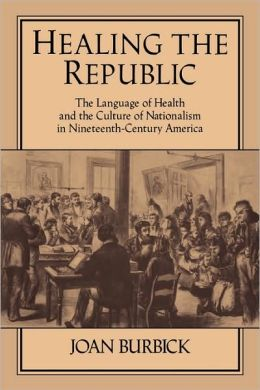 Healing the Republic: The Language of Health and the Culture of Nationalism in Nineteenth-Century America