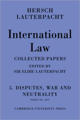 International Law: Volume 5: Disputes, War and Neutrality, Parts IX-XIV: Being the Collected Papers of Hersch Lauterpacht