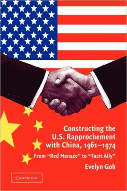 Constructing the U.S. Rapprochement with China, 1961-1974: From 'Red Menace' to 'Tacit Ally'