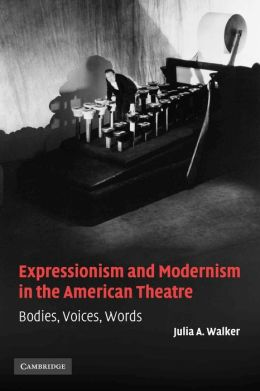 Expressionism and Modernism in the American Theatre: Bodies, Voices, Words
