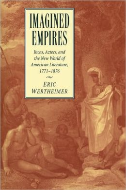 Imagined Empires: Incas, Aztecs, and the New World of American Literature, 1771-1876